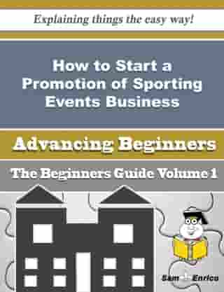 How to Start a Promotion of Sporting Events Business (Beginners Guide): How to Start a Promotion of Sporting Events Business (Beginners Guide) by Benito Rudolph