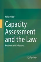 Capacity Assessment and the Law: Problems and Solutions by Kelly Purser