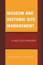 Museum and Historic Site Management: A Case Study Approach by Samantha Chmelik
