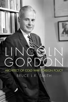 Lincoln Gordon: Architect of Cold War Foreign Policy by Bruce L.R. Smith