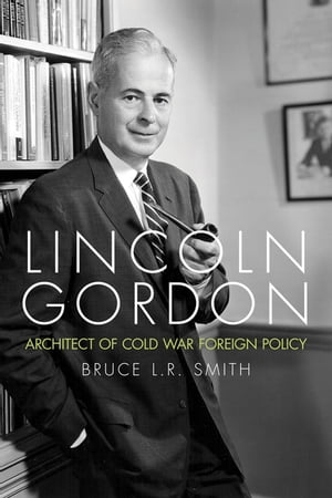 Lincoln Gordon Architect of Cold War Foreign Policy