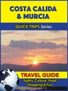 Costa Calida & Murcia Travel Guide (Quick Trips Series): Sights, Culture, Food, Shopping & Fun by Shane Whittle
