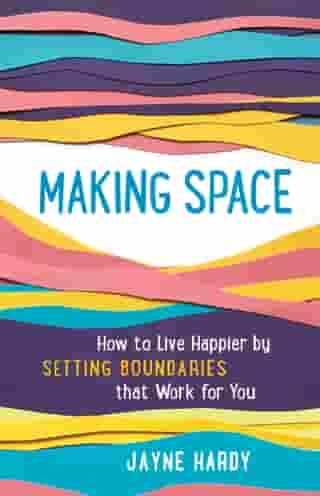 Making Space: How to Live Happier by Setting Boundaries That Work for You