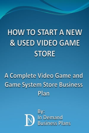 How To Start A New & Used Video Game Store: A Complete Video Game and Game System Business Plan by In Demand Business Plans