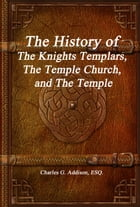 The History of the Knights Templars, the Temple Church, and the Temple by Charles G. Addison