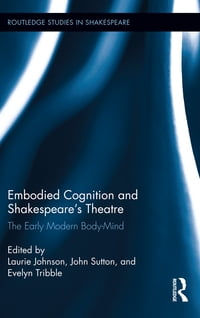 Embodied Cognition and Shakespeare's Theatre: The Early Modern Body-Mind