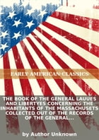 The book of the general lauues and libertyes concerning the inhabitants of the Massachusets collected out of the records... by Author Unknown