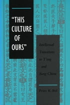 'This Culture of Ours': Intellectual Transitions in T'ang and Sung China by Peter  K. Bol