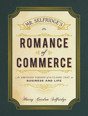 Mr. Selfridge's Romance of Commerce An Abridged Version of the Classic Text on Business and Life