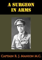 Surgeon In Arms [Illustrated Edition] by Captain R. J. Manion M.C.