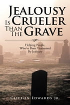Jealousy Is Crueler Than The Grave: Helping People, Who've Been Victimized By Jealousy