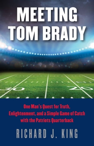 Meeting Tom Brady One Man's Quest for Truth,  Enlightenment,  and a Simple Game of Catch with the Patriots Quarterback
