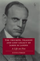 The Triumph, Tragedy and Lost Legacy of James M Landis: A Life on Fire by Professor Justin O'Brien