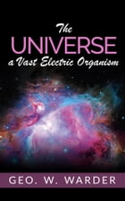 The Universe a Vast Electric Organism by Geo. W. Warder