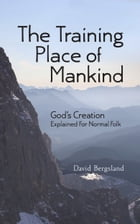 The Training Place of Mankind: God's Creation Explained For Normal Folk by David Bergsland