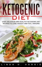 Ketogenic Diet: Easy, Delicious and Healthy Ketogenic Diet Recipes to Lose Weight and Feel Amazing by Linda Harris