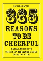 365 Reasons To Be Cheerful: Magical Moments to Cheer Up Miserable Sods... One Day at a Time by Richard Happer