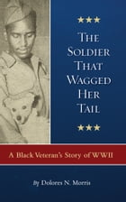The Soldier That Wagged Her Tail: A Black Veteran's Story of WWII by Dolores N. Morris