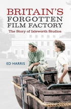 Britain's Forgotten Film Factory: The Story of Isleworth Studios by Ed Harris