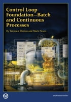 Control Loop Foundation - Batch and Continuous Processes by Terrence Blevins