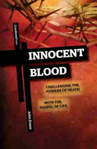 Innocent Blood: Challenging the Powers of Death with the Gospel of Life by John Ensor