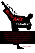 Learning Martial Arts Essentials: The Student-To-Be's Starting Guide To The Martial Arts Techniques Of Jujitsu, Bartitsu, Brazilian Ji by Steven D. Snyder