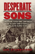 Desperate Sons: Samuel Adams, Patrick Henry, John Hancock, and the Secret Bands of Radicals Who Led the Colonies to  by Les Standiford