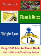 Natural Clean & Detox Weight Loss: Drop 12-15 Lbs. in Three Week with 130 Divine & Nourishing Recipes by Patty Scott