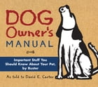 Dog Owner's Manual: Important Stuff You Should Know About Your Pet, by Buster by David E. Carter