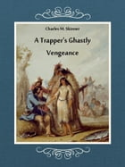 A Trapper's Ghastly Vengeance by Charles M. Skinner