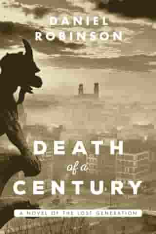 The Death of a Century: A Novel of the Lost Generation by Daniel Robinson