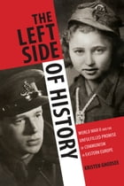 The Left Side of History: World War II and the Unfulfilled Promise of Communism in Eastern Europe by Kristen Ghodsee