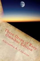 Three Drops of Raoy Omnibus Edition by Alexandra A. Cheshire