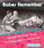 Babes Remember: Unforgettable People, Places, and Things from the 50s and 60s