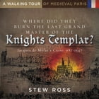 Where Did They Burn the Last Grand Master of the Knight's Templar?-Jacques de Molay's Curse Volume One: A Walking Tour of Medieval Paris by Stew Ross