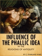 Influence Of The Phallic Idea In The Religions Of Antiquity by C. Staniland Wake
