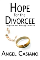 Hope for the Divorcee: Forgiven and Moving Forward by Angel Casiano