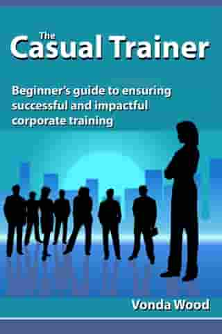 The Casual Trainer: Beginner's Guide to Ensuring Successful and Impactful Corporate Training by Vonda Wood
