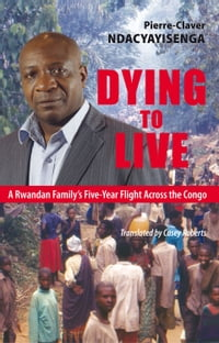 Dying to Live: A Rwandan Family's Five-Year Flight Across the Congo