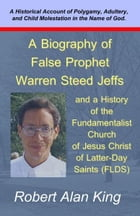 A Biography of False Prophet Warren Steed Jeffs and a History of the Fundamentalist Church of Jesus Christ of Latter-Day Saints (FLDS) by Robert Alan King