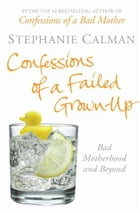 Confessions of a Failed Grown-Up: Bad Motherhood and Beyond by Stephanie Calman