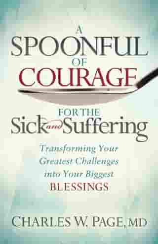 A Spoonful of Courage for the Sick and Suffering: Transforming Your Greatest Challenges into Your Biggest Blessings