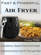 Fast & Powerful Air Fryer: A Healthier, Hassle-Free Fried Feast Cooked Smoothly Good To The Last Bite! by Maria Penn