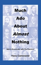 Much Ado About Almost Nothing: Man's Encounter with the Electron by Hans Camenzind