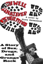 Oh Well, Whatever, Never Mind: A Story of Sex, Drugs, and Grunge Rock by Steve Karmazenuk