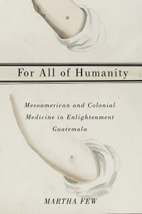 For All of Humanity: Mesoamerican and Colonial Medicine in Enlightenment Guatemala