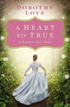 A Heart So True: A Southern Love Story by Dorothy Love