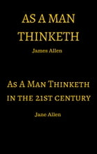 As A Man Thinketh: As A Man Thinketh in the 21st Century by James Allen