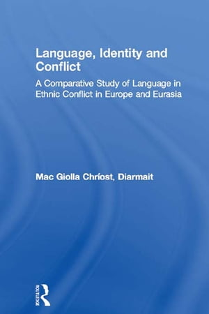 Language,  Identity and Conflict A Comparative Study of Language in Ethnic Conflict in Europe and Eurasia