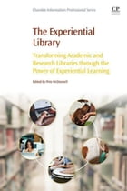 The Experiential Library: Transforming Academic and Research Libraries through the Power of Experiential Learning by Pete McDonnell
